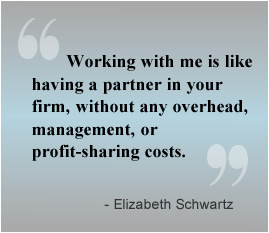 Working with me is like having a partner in your firm, without any overhead, management, or profit-sharing costs.